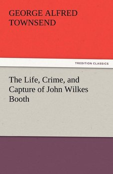 The Life, Crime, and Capture of John Wilkes Booth-Townsend George Alfred