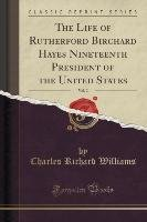 The Life of Rutherford Birchard Hayes Nineteenth President of the United States, Vol. 2 (Classic Reprint)-Williams Charles Richard