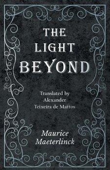 The Light Beyond - Translated by Alexander Teixeira de Mattos-Maeterlinck Maurice
