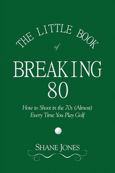 The Little Book of Breaking 80 - How to Shoot in the 70s (Almost) Every Time You Play Golf-Jones Shane
