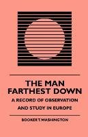 The Man Farthest Down - A Record of Observation and Study in Europe - Washington Booker T., Nisbet J. F.