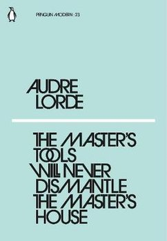 The Master's Tools Will Never Dismantle the Master's House-Lorde Audre