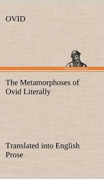 The Metamorphoses of Ovid Literally Translated into English Prose, with Copious Notes and Explanations - Ovid