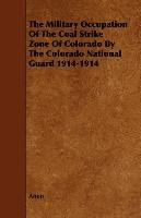 The Military Occupation Of The Coal Strike Zone Of Colorado By The Colorado National Guard 1914-1914 - Anon