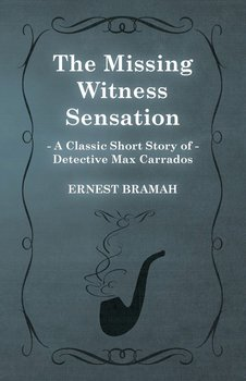 The Missing Witness Sensation (a Classic Short Story of Detective Max Carrados)-Bramah Ernest