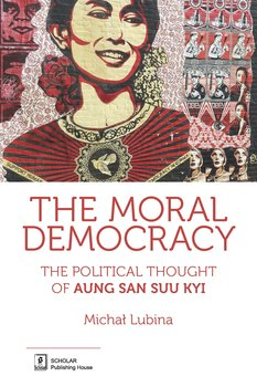 The Moral Democracy. The Political Thought of Aung San Suu Kyi-Lubina Michał