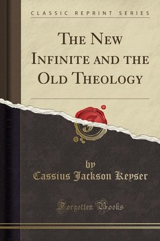 The New Infinite and the Old Theology (Classic Reprint)-Keyser Cassius Jackson