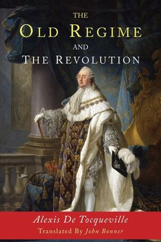 The Old Regime and the Revolution-De Tocqueville Alexis