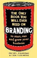 The Only Book You Will Ever Need on Branding-Maandag Michiel, Puolakka Liisa