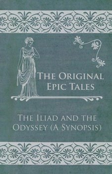 The Original Epic Tales - The Iliad and the Odyssey (A Synopsis)-Anon