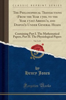 The Philosophical Transactions (From the Year 1700, to the Year 1720) Abridg'd, and Dispos'd Under General Heads, Vol. 2 of 4 - Jones Henry