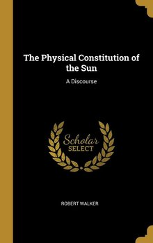 The Physical Constitution of the Sun-Walker Robert