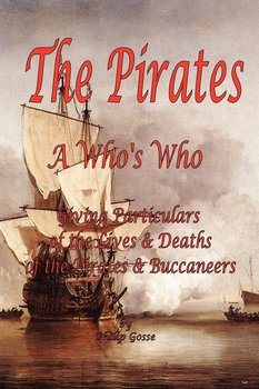 The Pirates - A Who's Who Giving Particulars of the Lives & Deaths of the Pirates & Buccaneers - Gosse Philip