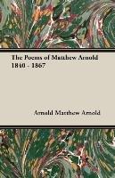 The Poems of Matthew Arnold 1840 - 1867-Matthew Arnold Arnold, Arnold Matthew