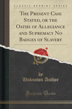 The Present Case Stated, or the Oaths of Allegiance and Supremacy No Badges of Slavery (Classic Reprint)-Author Unknown
