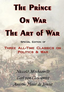 The Prince, on War & the Art of War - Three All-Time Classics on Politics & War-Von Clausewitz Carl