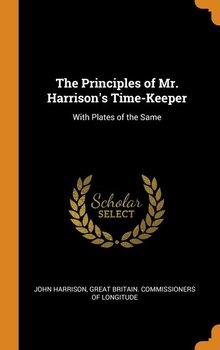 The Principles of Mr. Harrison's Time-Keeper-Harrison John