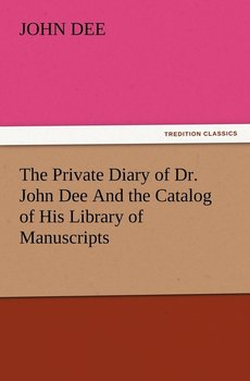 The Private Diary of Dr. John Dee and the Catalog of His Library of Manuscripts-Dee John
