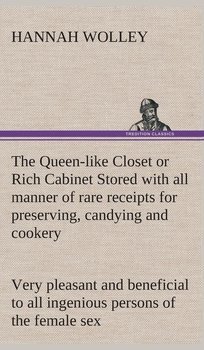 The Queen-like Closet or Rich Cabinet Stored with all manner of rare receipts for preserving, candying and cookery. Very pleasant and beneficial to all ingenious persons of the female sex-Wolley Hannah