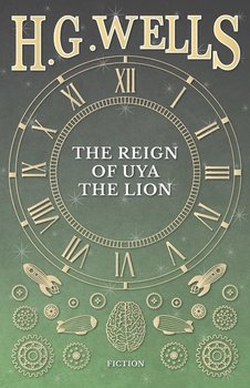 The Reign of Uya the Lion-Wells H. G.