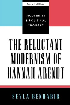 The Reluctant Modernism of Hannah Arendt - Benhabib Seyla