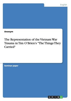 "The Representation of the Vietnam War Trauma in Tim O'Brien's ""The Things They Carried"" - Anonym"
