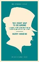The Right Way to Do Wrong: A Unique Selection of Writings by History's Greatest Escape Artist-Houdini Harry