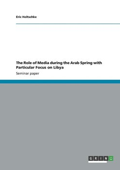 The Role of Media during the Arab Spring with Particular Focus on Libya-Holtschke Eric