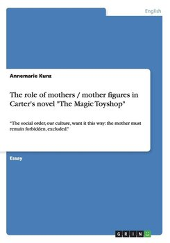 """The role of mothers / mother figures in Carter's novel """"The Magic Toyshop""""-Kunz Annemarie"""