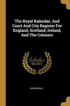 The Royal Kalendar, And Court And City Register For England, Scotland, Ireland, And The Colonies - Anonymous
