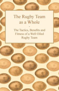 The Rugby Team as a Whole - The Tactics, Benefits and Fitness of a Well Oiled Rugby Team - Anon