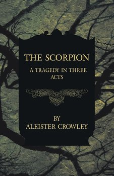 The Scorpion - A Tragedy in Three Acts - Crowley Aleister