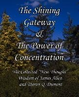 The Shining Gateway & the Power of Concentration the Collected New Thought Wisdom of James Allen & Theron Q. Dumont-Dumont Theron Q., Allen James