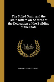 The Sifted Grain and the Grain Sifters An Address at the Dedication of the Building of the State-Adams Charles Francis