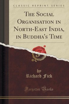 The Social Organisation in North-East India, in Buddha's Time (Classic Reprint) - Fick Richard