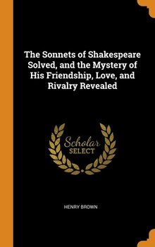 The Sonnets of Shakespeare Solved, and the Mystery of His Friendship, Love, and Rivalry Revealed-Brown Henry