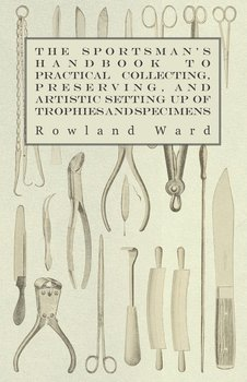 The Sportsman's Handbook to Practical Collecting, Preserving, and Artistic Setting up of Trophies and Specimens to Which is Added a Synoptical Guide to the Hunting Grounds of the World-Ward Rowland