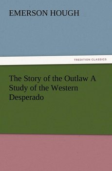 The Story of the Outlaw a Study of the Western Desperado-Hough Emerson