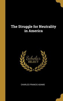 The Struggle for Neutrality in America-Adams Charles Francis