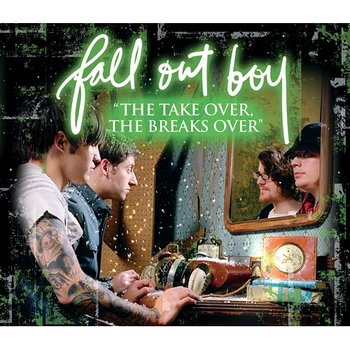 """""""The Take Over, The Breaks Over""""-Fall Out Boy"""