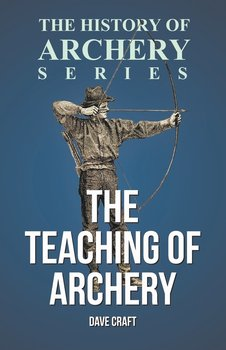 The Teaching of Archery (History of Archery Series)-Craft Dave