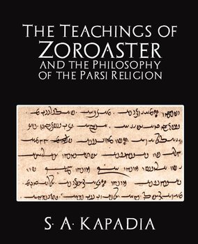 The Teachings of Zoroaster and the Philosophy of the Parsi Religion-S. a. Kapadia A. Kapadia