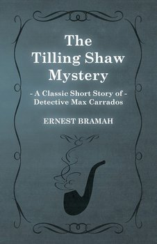 The Tilling Shaw Mystery (a Classic Short Story of Detective Max Carrados)-Bramah Ernest