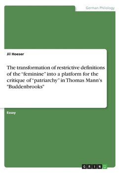 """The transformation of restrictive definitions of the """"feminine"""" into a platform for the critique of """"patriarchy"""" in Thomas Mann's """"Buddenbrooks""""-Hoeser Jil"""