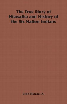 The True Story of Hiawatha and History of the Six Nation Indians-Hatzan A. Leon