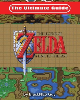The Ultimate Guide to The Legend of Zelda A Link to the Past - Guy Blacknes