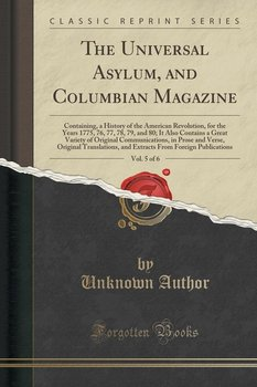 The Universal Asylum, and Columbian Magazine, Vol. 5 of 6 - Author Unknown