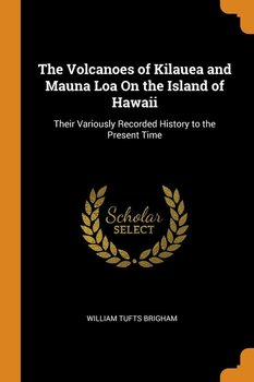 The Volcanoes of Kilauea and Mauna Loa On the Island of Hawaii - Brigham William Tufts