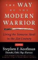 The Way of the Modern Warrior: Living the Samurai Ideal in the 21st Century - Kaufman Stephen F.