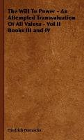 The Will To Power - An Attempted Transvaluation Of All Values - Vol II Books III and IV-Nietzsche Friedrich, Nietzsche Friedrich Wilhelm